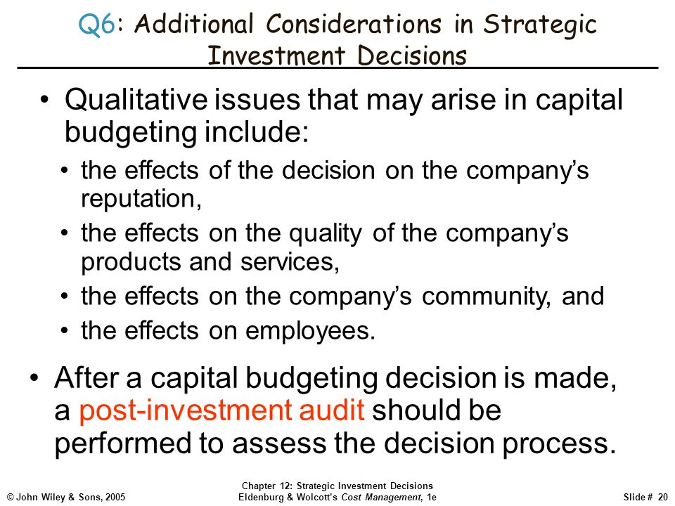 © John Wiley & Sons, 2005 Chapter 12: Strategic Investment Decisions Eldenburg & Wolcott's Cost Management, 1eSlide # 20 Q6: Additional Considerations