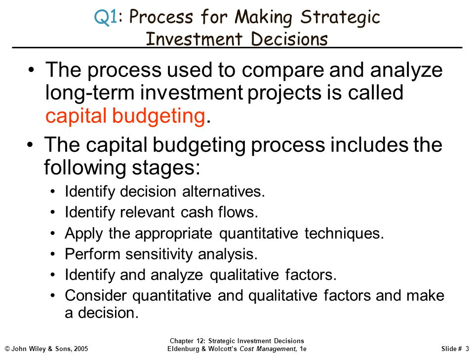 © John Wiley & Sons, 2005 Chapter 12: Strategic Investment Decisions Eldenburg & Wolcott's Cost Management, 1eSlide # 3 Q1: Process for Making Strateg