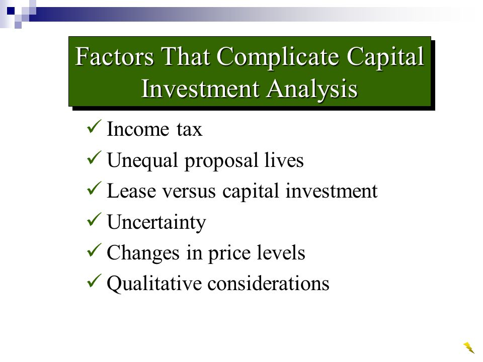 Factors That Complicate Capital Investment Analysis Income tax Unequal proposal lives Lease versus capital investment Uncertainty Changes in price levels Qualitative considerations