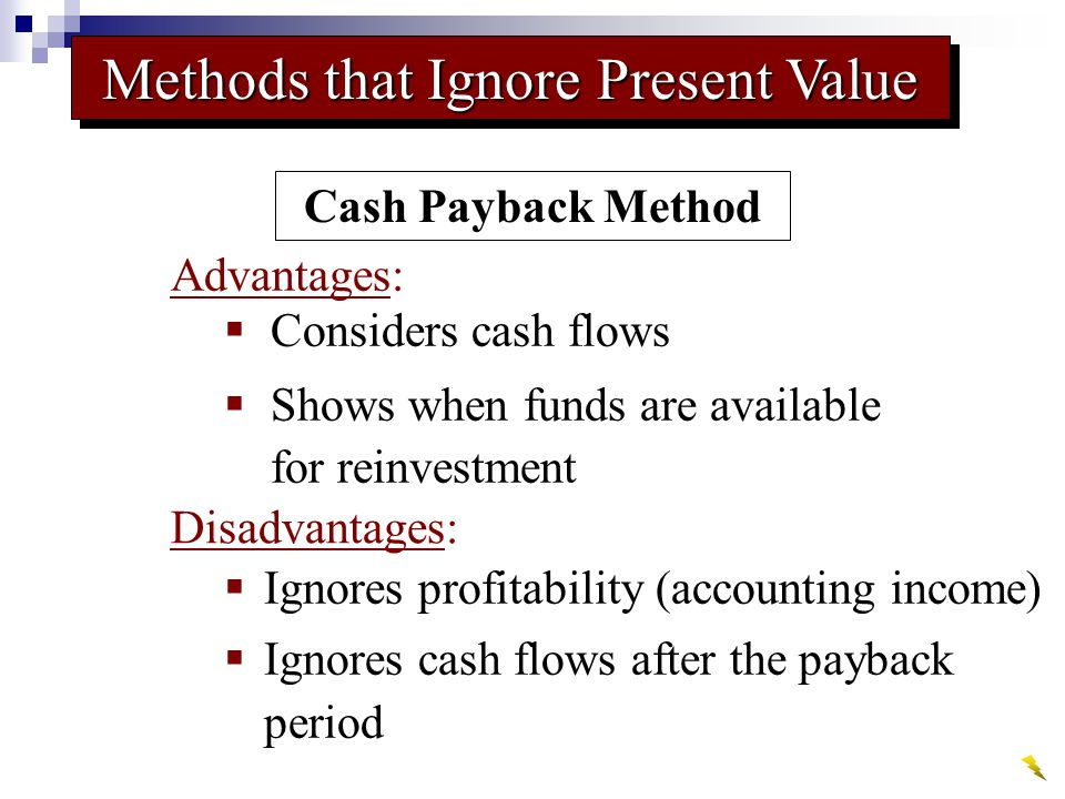  Considers cash flows  Shows when funds are available for reinvestment  Ignores profitability (accounting income)  Ignores cash flows after the payback period Cash Payback Method Methods that Ignore Present Value Advantages: Disadvantages: