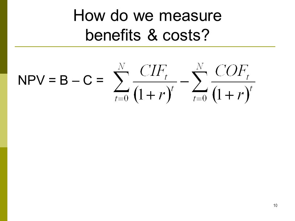 10 How do we measure benefits & costs? NPV = B – C =