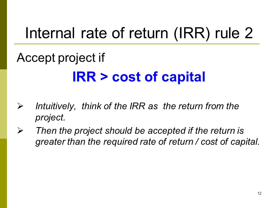 12 Internal rate of return (IRR) rule 2 Accept project if IRR > cost of capital  Intuitively, think of the IRR as the return from the project.  Then