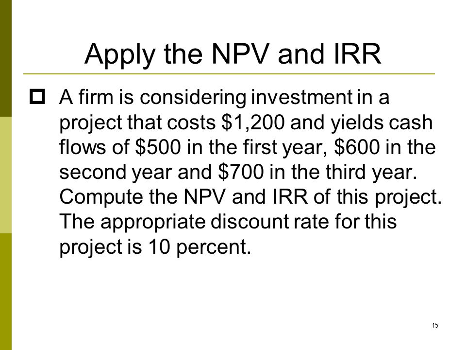 15 Apply the NPV and IRR  A firm is considering investment in a project that costs $1,200 and yields cash flows of $500 in the first year, $600 in th