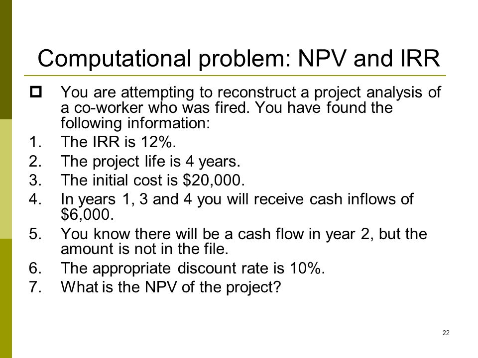22 Computational problem: NPV and IRR  You are attempting to reconstruct a project analysis of a co-worker who was fired. You have found the followin