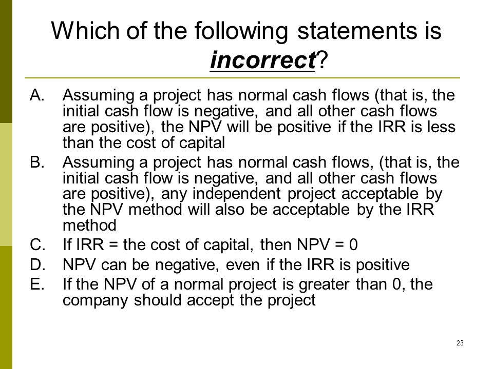 23 Which of the following statements is incorrect? A.Assuming a project has normal cash flows (that is, the initial cash flow is negative, and all oth