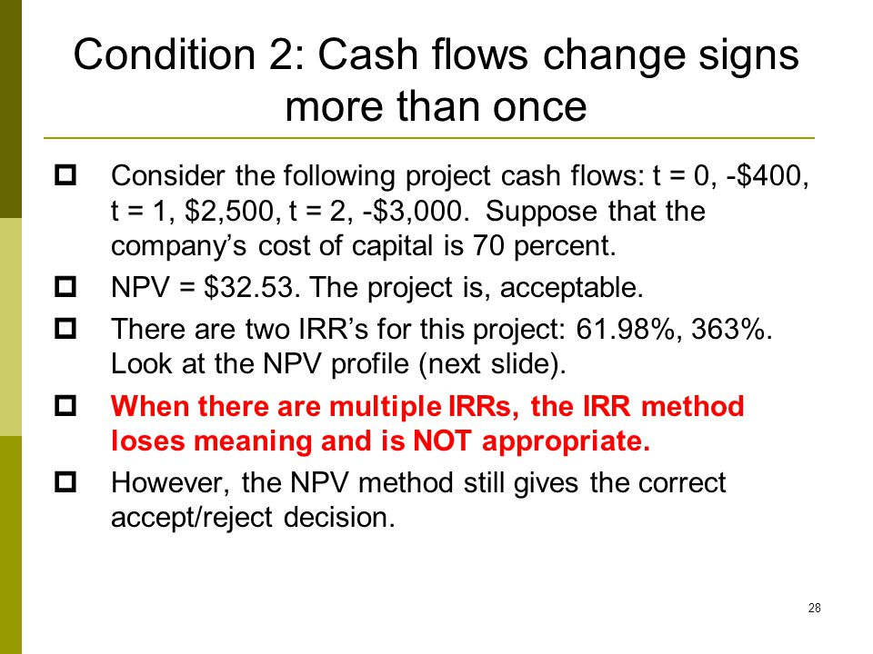 28 Condition 2: Cash flows change signs more than once  Consider the following project cash flows: t = 0, -$400, t = 1, $2,500, t = 2, -$3,000. Suppo
