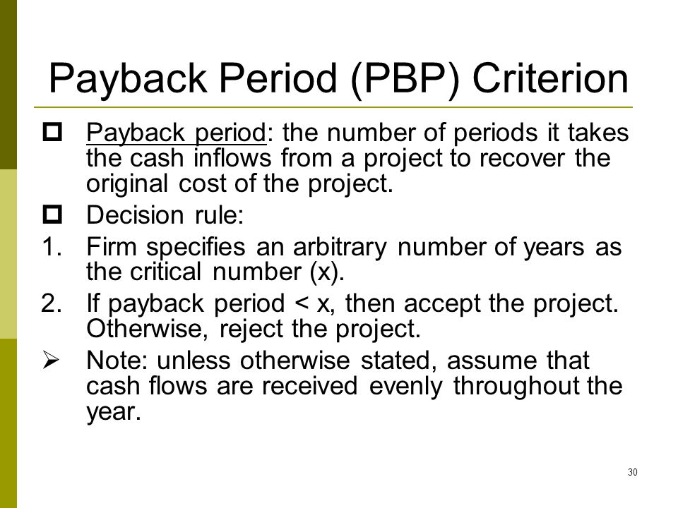 30 Payback Period (PBP) Criterion  Payback period: the number of periods it takes the cash inflows from a project to recover the original cost of the
