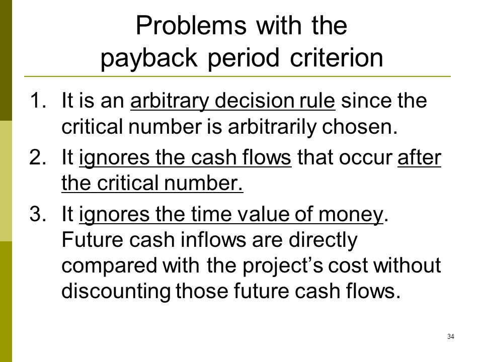 34 Problems with the payback period criterion 1.It is an arbitrary decision rule since the critical number is arbitrarily chosen. 2.It ignores the cas