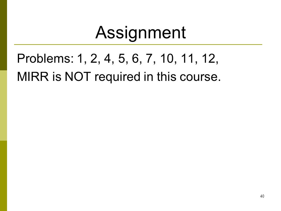 40 Assignment Problems: 1, 2, 4, 5, 6, 7, 10, 11, 12, MIRR is NOT required in this course.