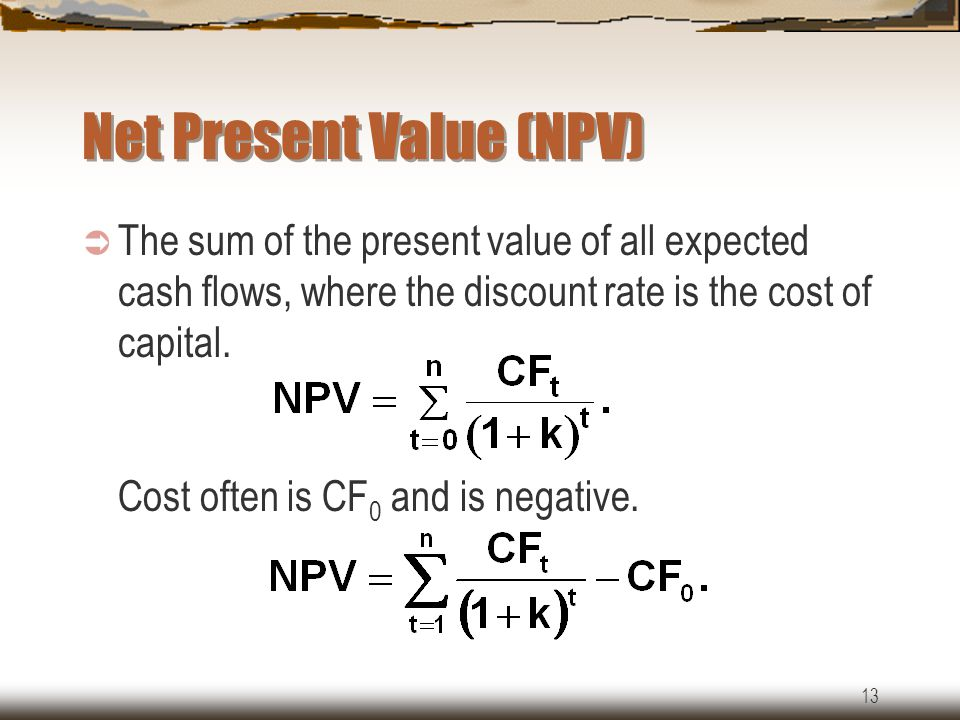 13 Net Present Value (NPV)  The sum of the present value of all expected cash flows, where the discount rate is the cost of capital.