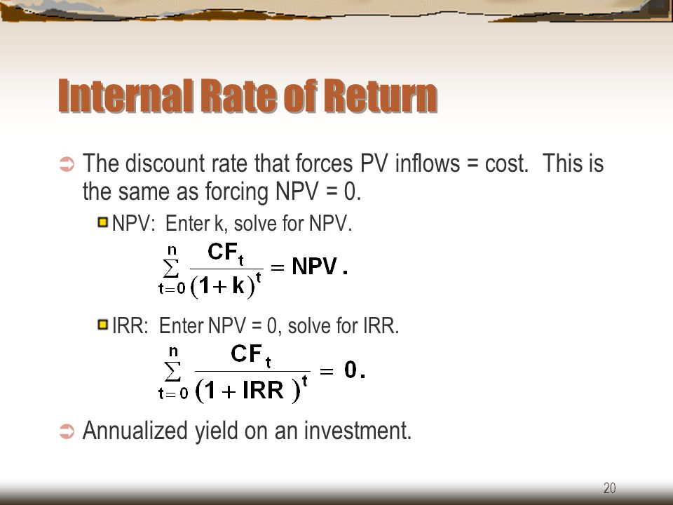 20 Internal Rate of Return  The discount rate that forces PV inflows = cost.