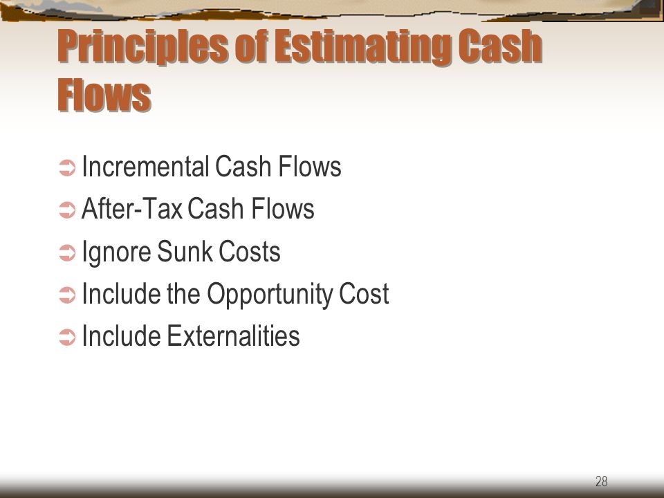28 Principles of Estimating Cash Flows  Incremental Cash Flows  After-Tax Cash Flows  Ignore Sunk Costs  Include the Opportunity Cost  Include Externalities