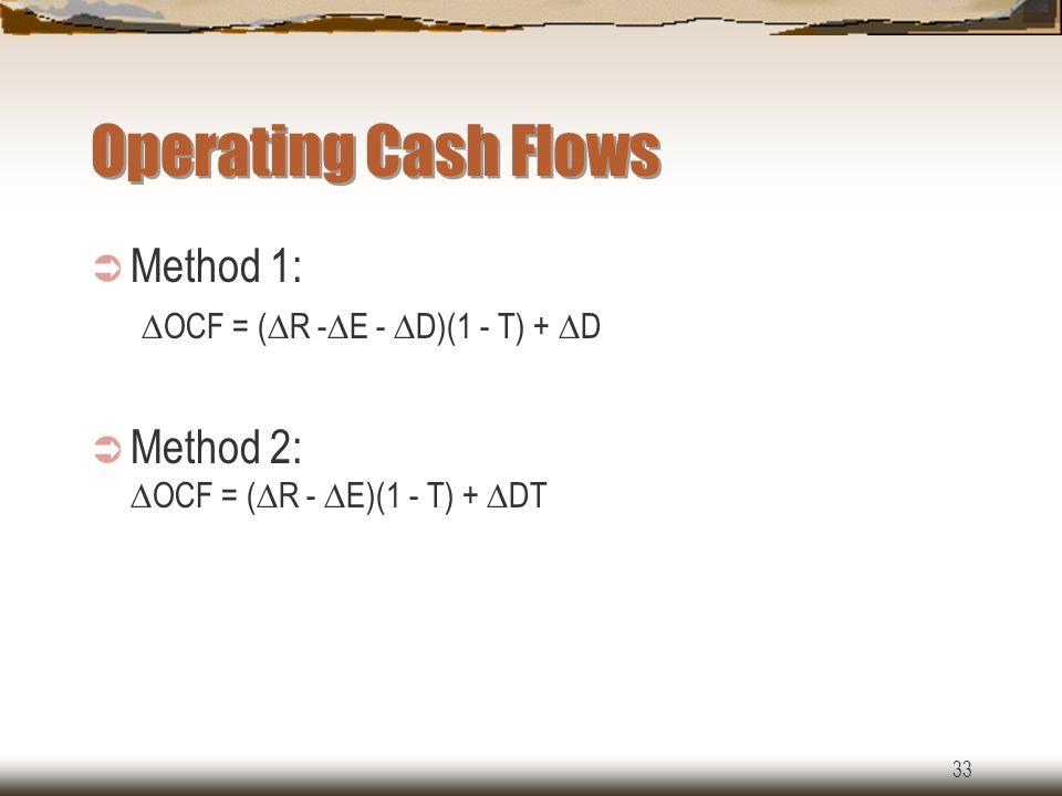 33 Operating Cash Flows  Method 1:  OCF = (  R -  E -  D)(1 - T) +  D  Method 2:  OCF = (  R -  E)(1 - T) +  DT