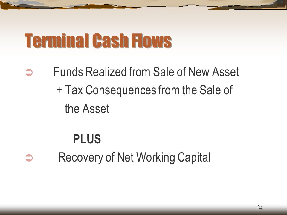 34 Terminal Cash Flows  Funds Realized from Sale of New Asset + Tax Consequences from the Sale of the Asset PLUS  Recovery of Net Working Capital