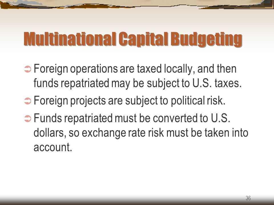 36 Multinational Capital Budgeting  Foreign operations are taxed locally, and then funds repatriated may be subject to U.S.