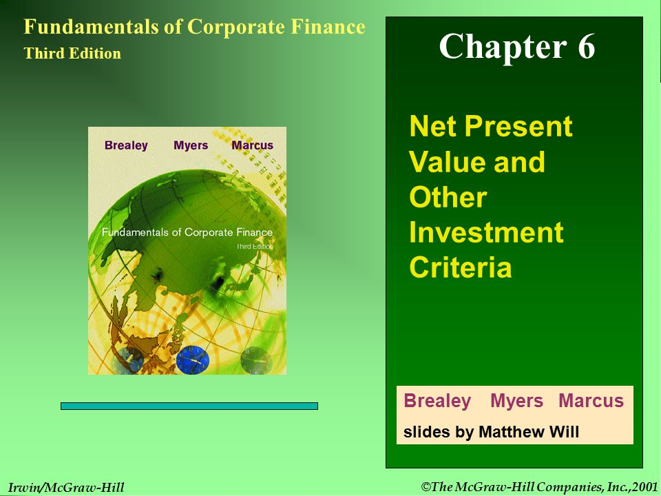 © The McGraw-Hill Companies, Inc.,2001 6- 1 Irwin/McGraw-Hill Chapter 6 Fundamentals of Corporate Finance Third Edition Net Present Value and Other Investment Criteria Brealey Myers Marcus slides by Matthew Will Irwin/McGraw-Hill © The McGraw-Hill Companies, Inc.,2001