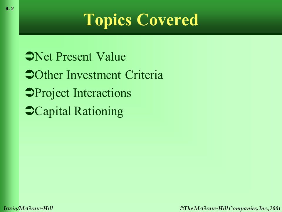 6- 2 Irwin/McGraw-Hill Topics Covered  Net Present Value  Other Investment Criteria  Project Interactions  Capital Rationing