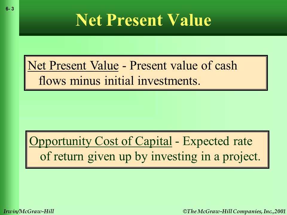 © The McGraw-Hill Companies, Inc.,2001 6- 3 Irwin/McGraw-Hill Net Present Value Opportunity Cost of Capital - Expected rate of return given up by investing in a project.