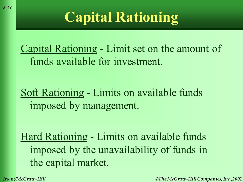 © The McGraw-Hill Companies, Inc.,2001 6- 47 Irwin/McGraw-Hill Capital Rationing Capital Rationing - Limit set on the amount of funds available for investment.