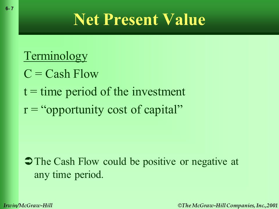 © The McGraw-Hill Companies, Inc.,2001 6- 7 Irwin/McGraw-Hill Net Present Value Terminology C = Cash Flow t = time period of the investment r = opportunity cost of capital  The Cash Flow could be positive or negative at any time period.