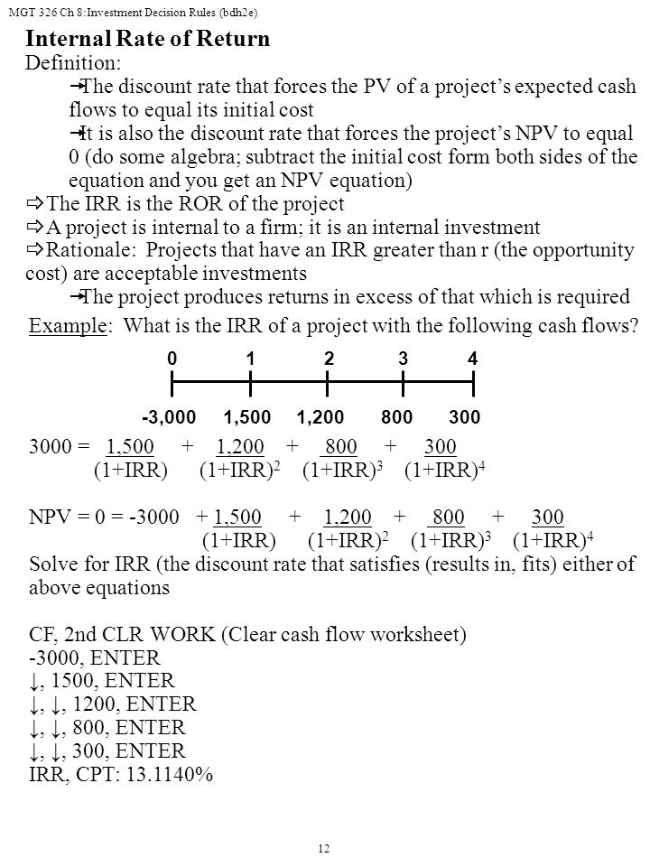 MGT 326 Ch 8:Investment Decision Rules (bdh2e) 12 Internal Rate of Return Definition:  The discount rate that forces the PV of a project's expected cash flows to equal its initial cost  It is also the discount rate that forces the project's NPV to equal 0 (do some algebra; subtract the initial cost form both sides of the equation and you get an NPV equation)  The IRR is the ROR of the project  A project is internal to a firm; it is an internal investment  Rationale: Projects that have an IRR greater than r (the opportunity cost) are acceptable investments  The project produces returns in excess of that which is required 1,500 8001,200-3,000300 01234 Example: What is the IRR of a project with the following cash flows.