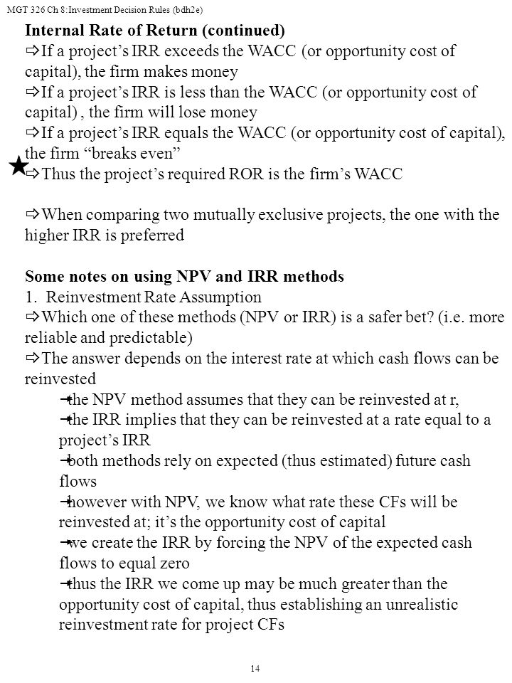 MGT 326 Ch 8:Investment Decision Rules (bdh2e) 14 Internal Rate of Return (continued)  If a project's IRR exceeds the WACC (or opportunity cost of capital), the firm makes money  If a project's IRR is less than the WACC (or opportunity cost of capital), the firm will lose money  If a project's IRR equals the WACC (or opportunity cost of capital), the firm breaks even  Thus the project's required ROR is the firm's WACC  When comparing two mutually exclusive projects, the one with the higher IRR is preferred Some notes on using NPV and IRR methods 1.
