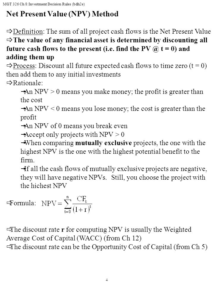 MGT 326 Ch 8:Investment Decision Rules (bdh2e) 4 Net Present Value (NPV) Method  Definition: The sum of all project cash flows is the Net Present Value  The value of any financial asset is determined by discounting all future cash flows to the present (i.e.