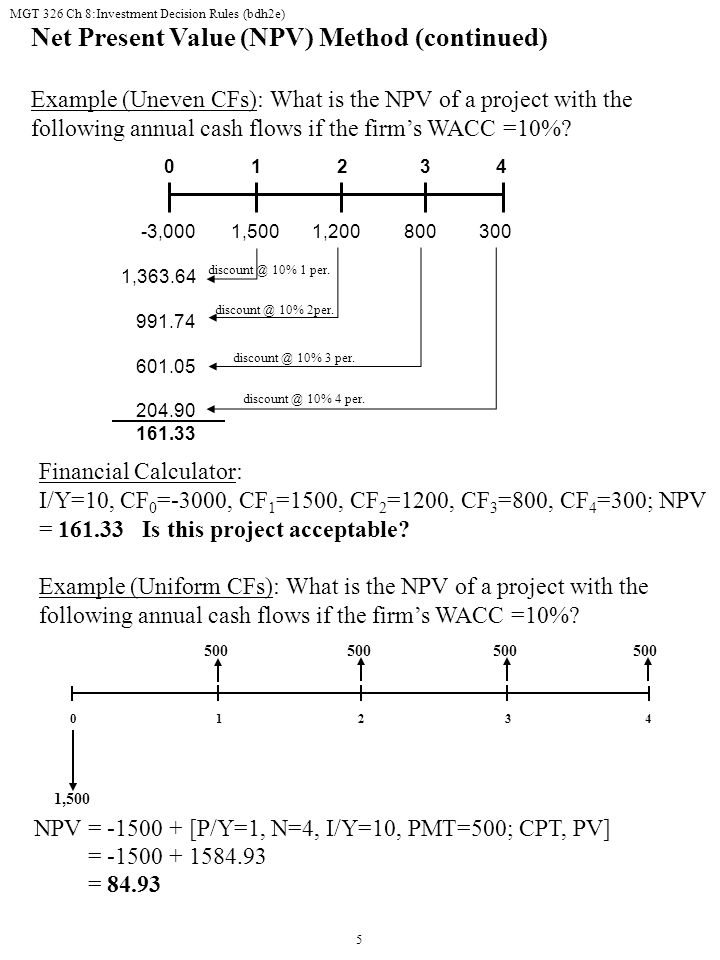 MGT 326 Ch 8:Investment Decision Rules (bdh2e) 5 Net Present Value (NPV) Method (continued) Example (Uneven CFs): What is the NPV of a project with the following annual cash flows if the firm's WACC =10%.