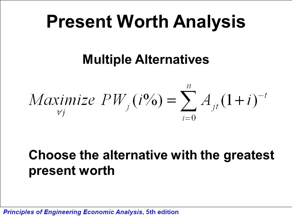 Principles of Engineering Economic Analysis, 5th edition Present Worth Analysis Multiple Alternatives Choose the alternative with the greatest present