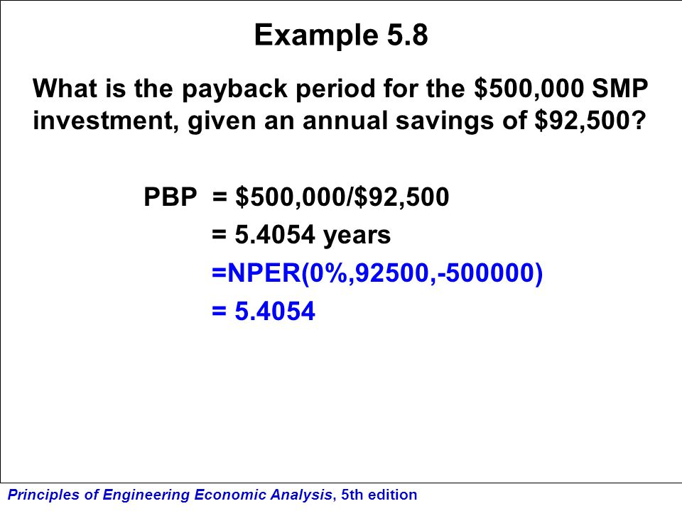 Principles of Engineering Economic Analysis, 5th edition Example 5.8 What is the payback period for the $500,000 SMP investment, given an annual savin