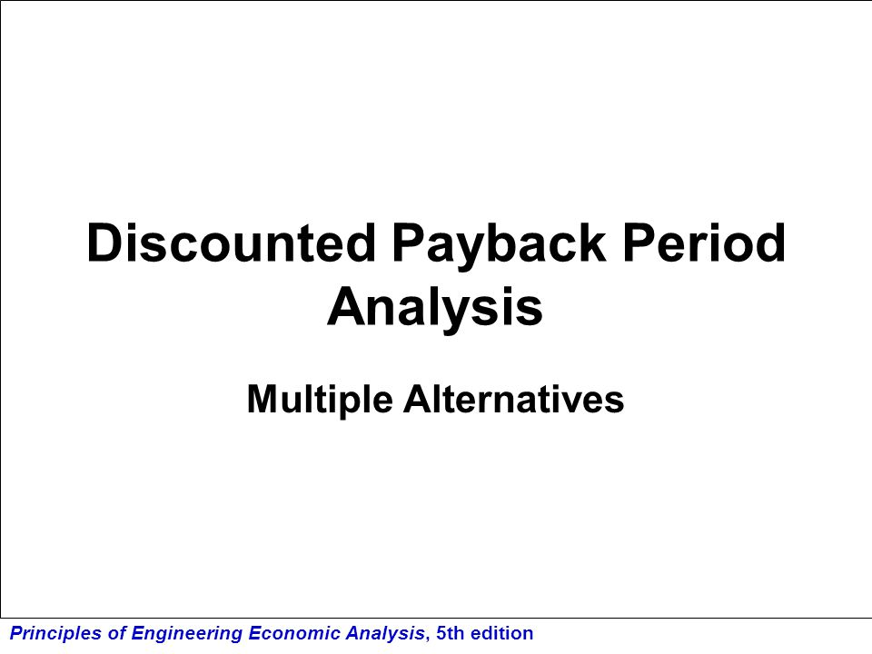 Principles of Engineering Economic Analysis, 5th edition Discounted Payback Period Analysis Multiple Alternatives