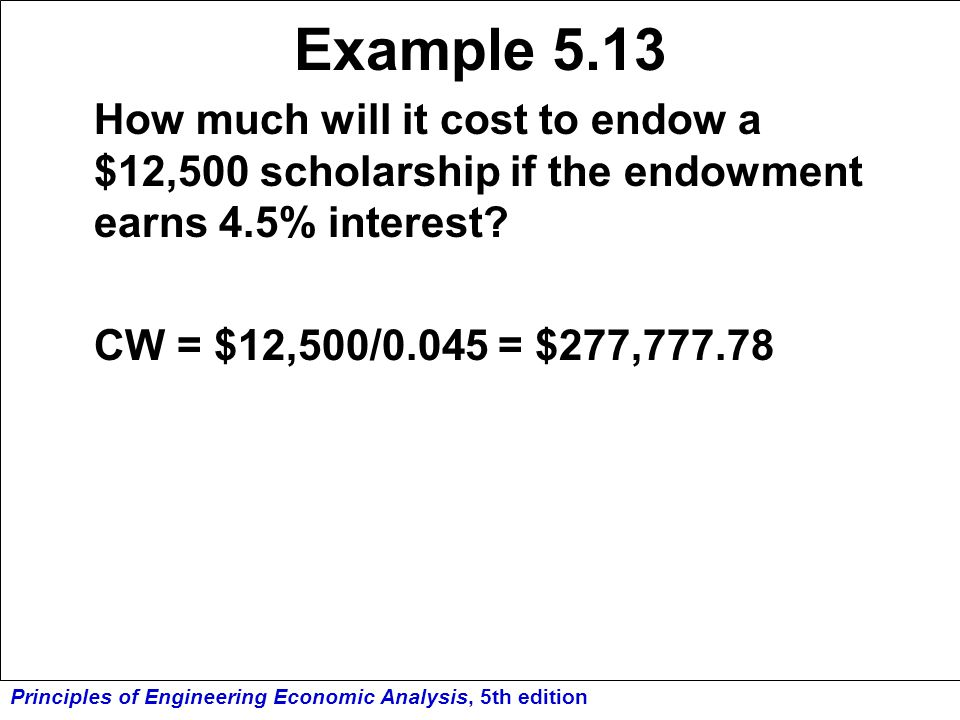 Principles of Engineering Economic Analysis, 5th edition Example 5.13 How much will it cost to endow a $12,500 scholarship if the endowment earns 4.5%