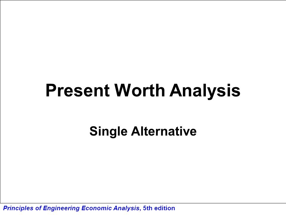 Principles of Engineering Economic Analysis, 5th edition Present Worth Method converts all cash flows to a single sum equivalent at time zero using i = MARR over the planning horizon the most popular DCF method (bring all cash flows back to time zero and add them up!)