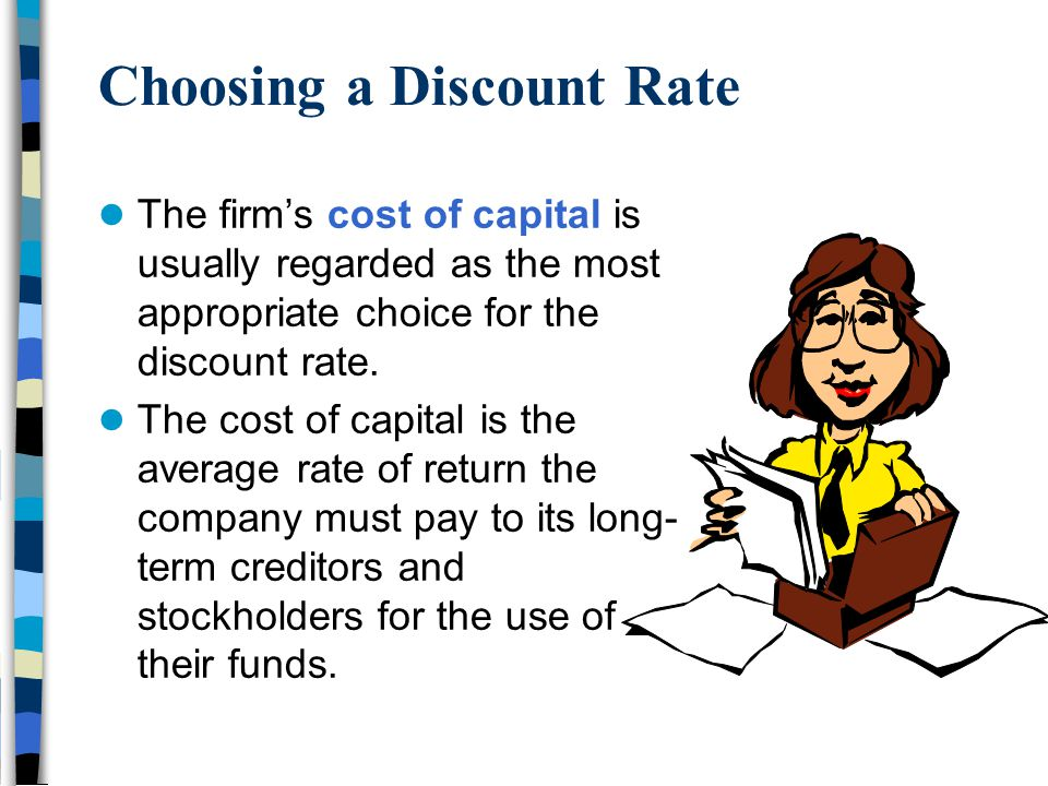 Choosing a Discount Rate The firm's cost of capital is usually regarded as the most appropriate choice for the discount rate. The cost of capital is t
