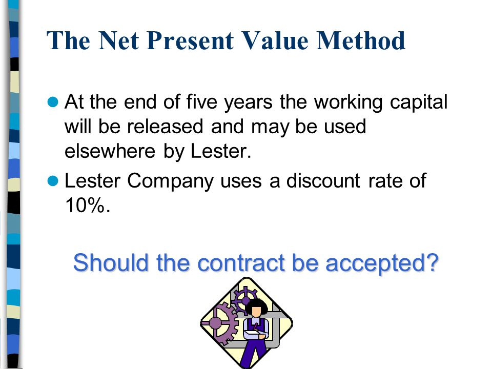 The Net Present Value Method At the end of five years the working capital will be released and may be used elsewhere by Lester. Lester Company uses a