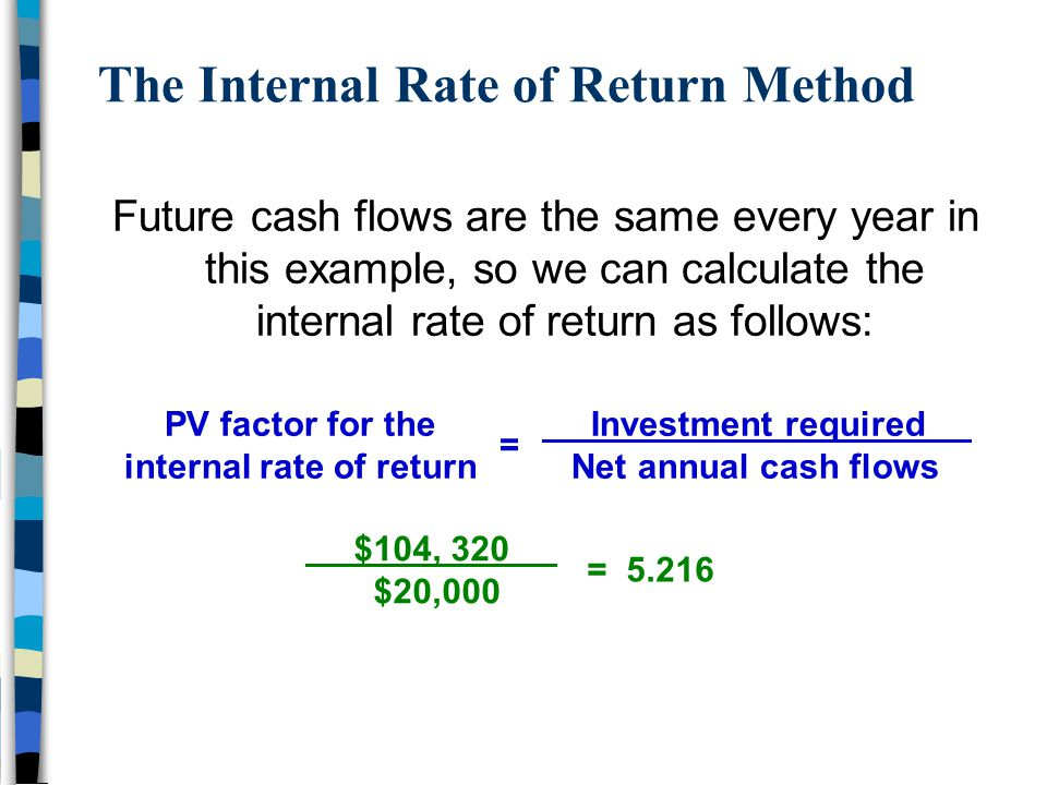 The Internal Rate of Return Method Future cash flows are the same every year in this example, so we can calculate the internal rate of return as follo