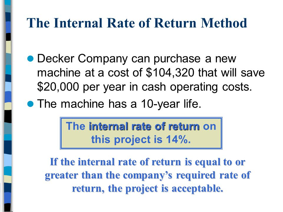 The Internal Rate of Return Method Decker Company can purchase a new machine at a cost of $104,320 that will save $20,000 per year in cash operating c