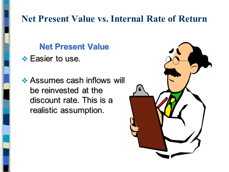 Net Present Value vs. Internal Rate of Return Net Present Value v Easier to use. v Assumes cash inflows will be reinvested at the discount rate. This