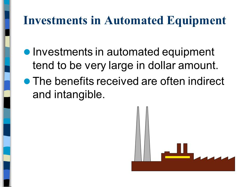 Investments in Automated Equipment Investments in automated equipment tend to be very large in dollar amount. The benefits received are often indirect