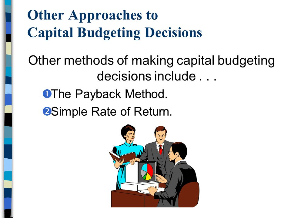 Other Approaches to Capital Budgeting Decisions Other methods of making capital budgeting decisions include...  The Payback Method.  Simple Rate of