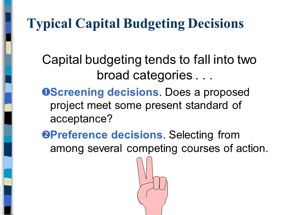 Typical Capital Budgeting Decisions Capital budgeting tends to fall into two broad categories...  Screening decisions. Does a proposed project meet s