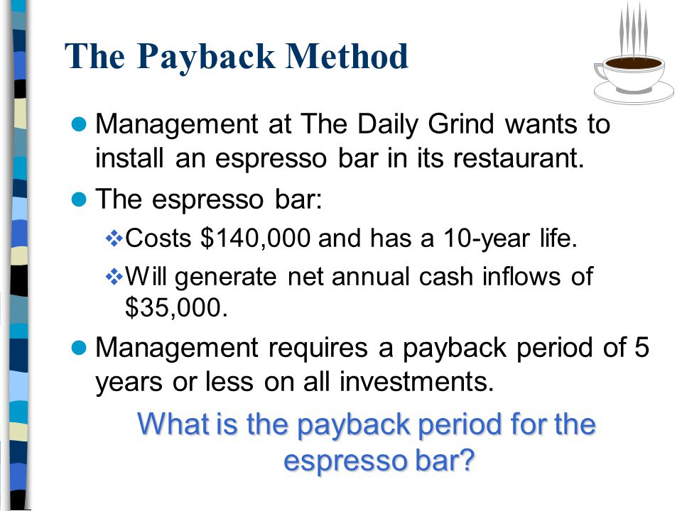 The Payback Method Management at The Daily Grind wants to install an espresso bar in its restaurant.