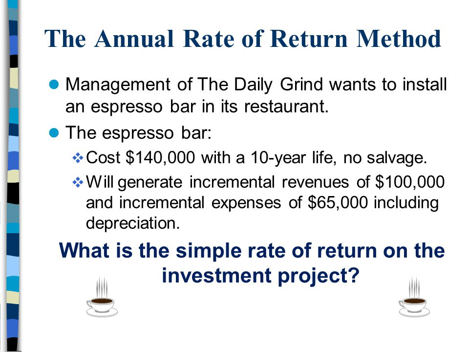 The Annual Rate of Return Method Management of The Daily Grind wants to install an espresso bar in its restaurant. The espresso bar:  Cost $140,000 w