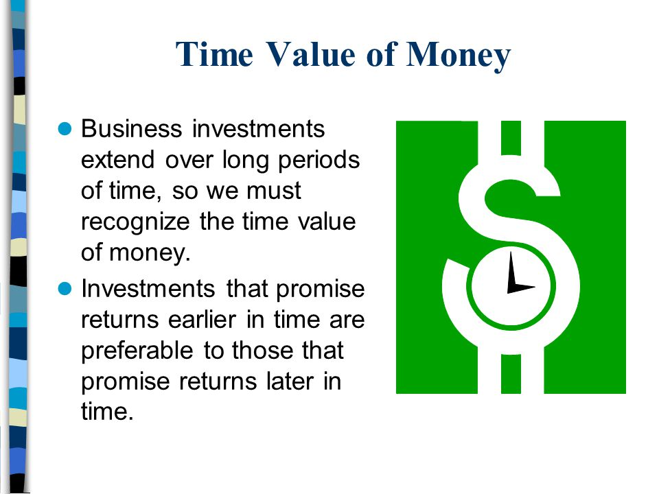 Time Value of Money Business investments extend over long periods of time, so we must recognize the time value of money. Investments that promise retu