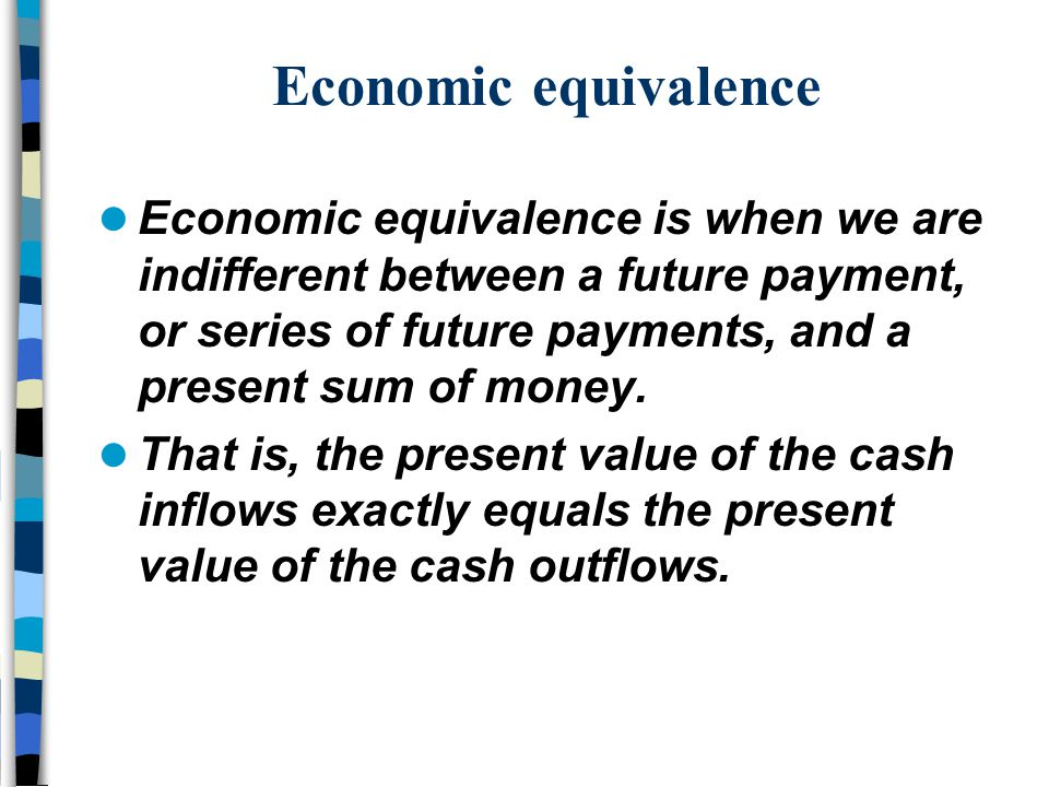 Economic equivalence is when we are indifferent between a future payment, or series of future payments, and a present sum of money. That is, the prese