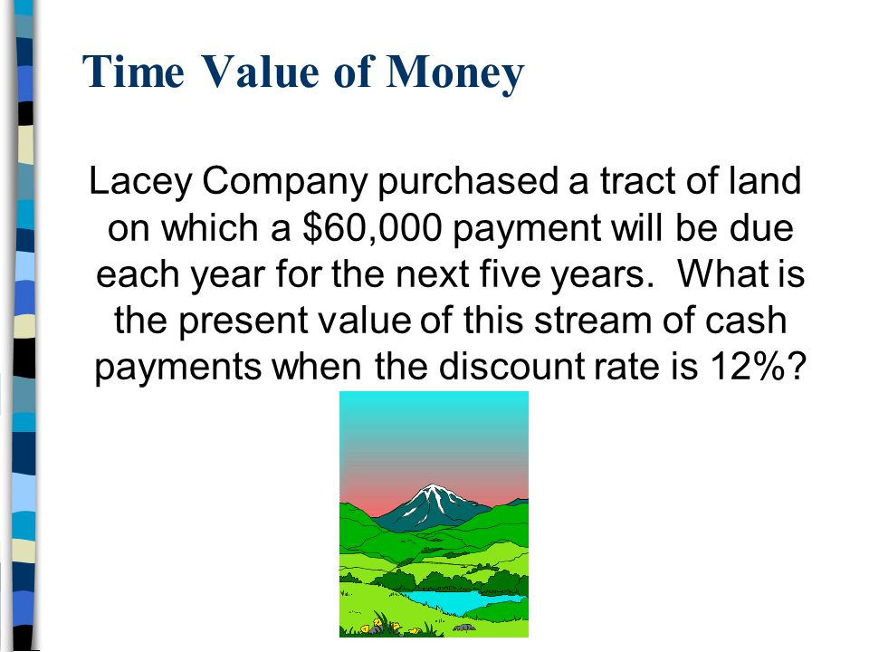 Time Value of Money Lacey Company purchased a tract of land on which a $60,000 payment will be due each year for the next five years.