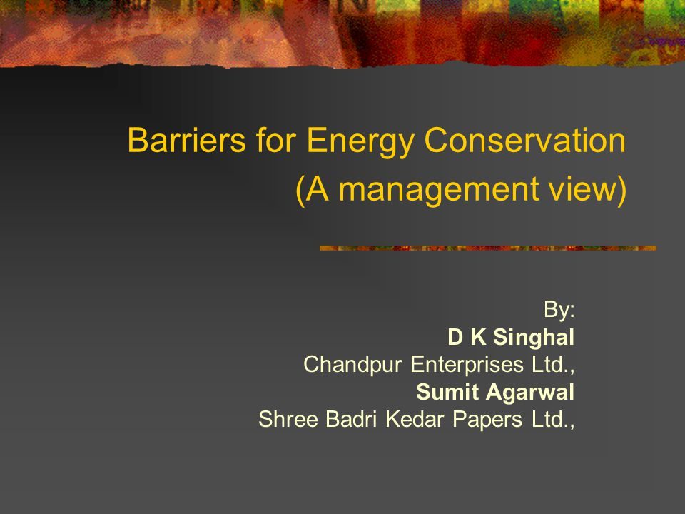 Barriers for Energy Conservation (A management view) By: D K Singhal Chandpur Enterprises Ltd., Sumit Agarwal Shree Badri Kedar Papers Ltd.,
