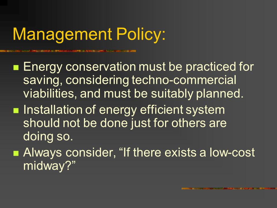 Management Policy: Energy conservation must be practiced for saving, considering techno-commercial viabilities, and must be suitably planned.