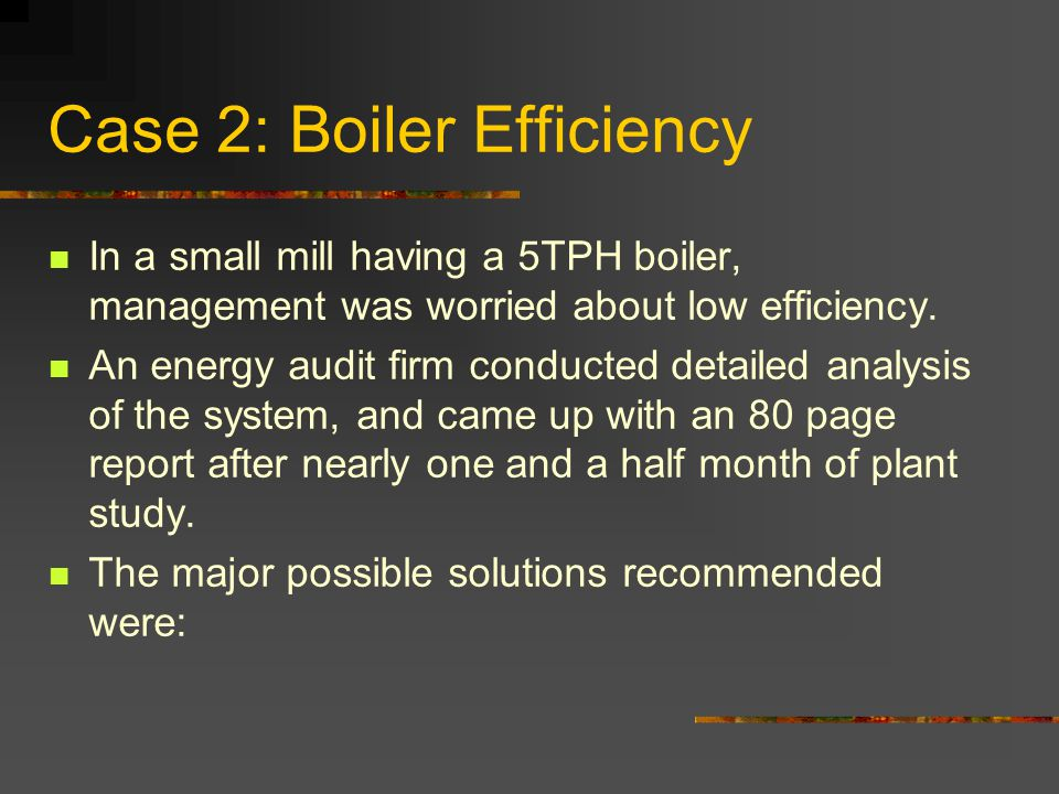 Case 2: Boiler Efficiency In a small mill having a 5TPH boiler, management was worried about low efficiency.