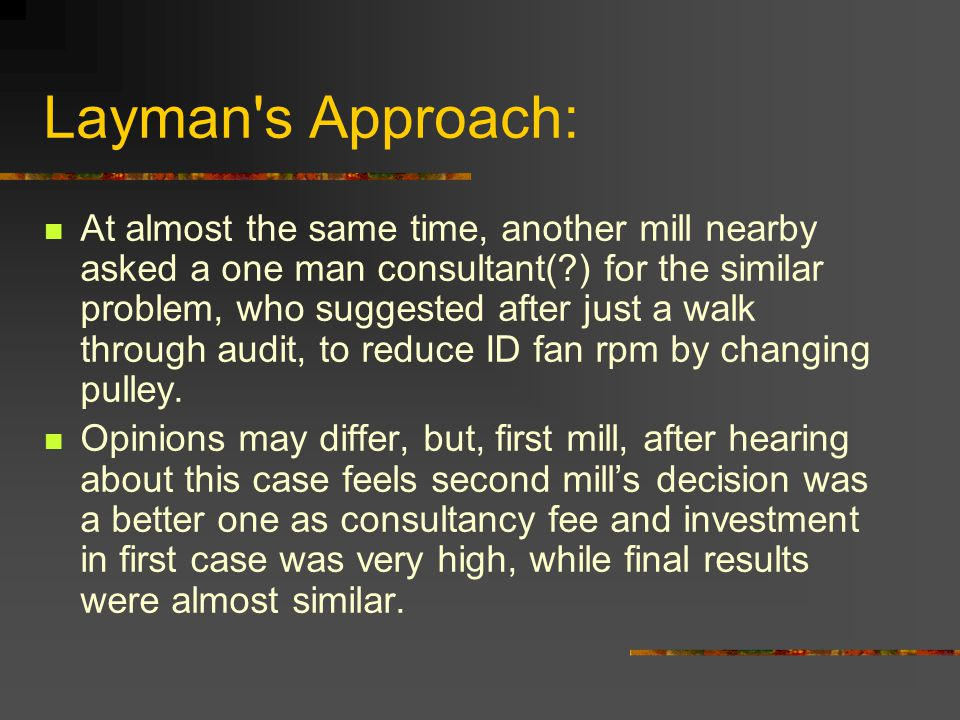 Layman s Approach: At almost the same time, another mill nearby asked a one man consultant( ) for the similar problem, who suggested after just a walk through audit, to reduce ID fan rpm by changing pulley.